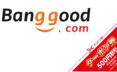 Banggoodクーポンまとめページ(1月22日更新)